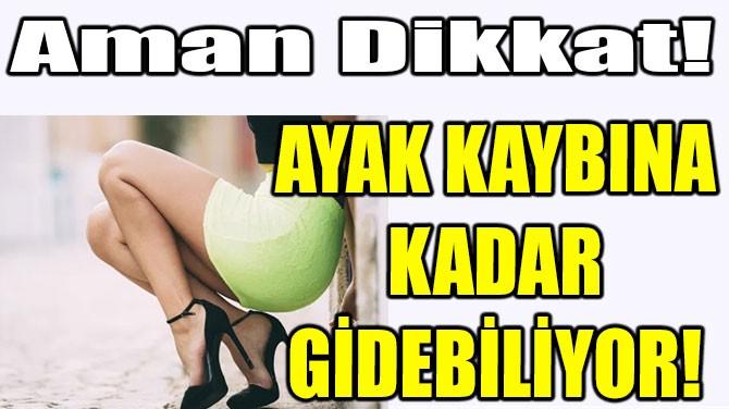 AYAK KAYBINA KADAR GİDEBİLİYOR!