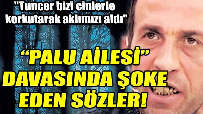 """""""PALU AİLESİ"""" DAVASINDA ŞOKE EDEN SÖZLER!"""