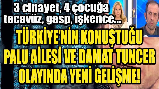 TÜRKİYE'NİN KONUŞTUĞU DAMAT TUNCER OLAYINDA YENİ GELİŞME!