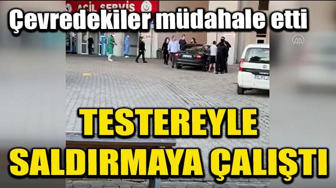 HASTANE GÜVENLİK AMİRİNE TESTEREYLE SALDIRMAYA ÇALIŞTI!