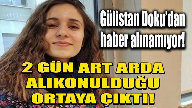 GÜLİSTAN DOKU'NUN 2 GÜN ART ARDA ALIKONULDUĞU ORTAYA ÇIKTI!