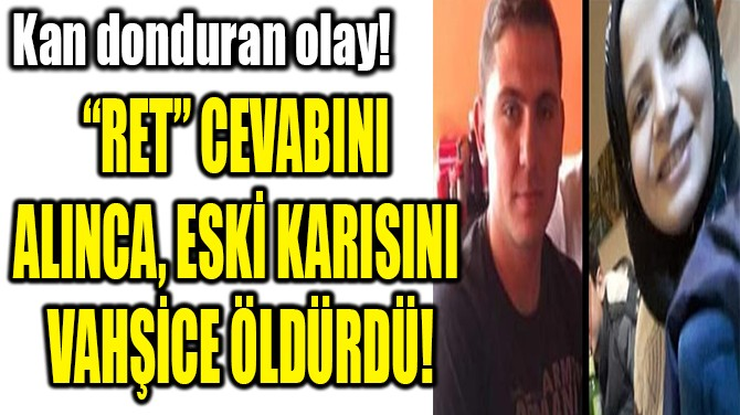 """""""RET"""" CEVABINI  ALINCA, ESKİ KARISINI  VAHŞİCE ÖLDÜRDÜ!"""