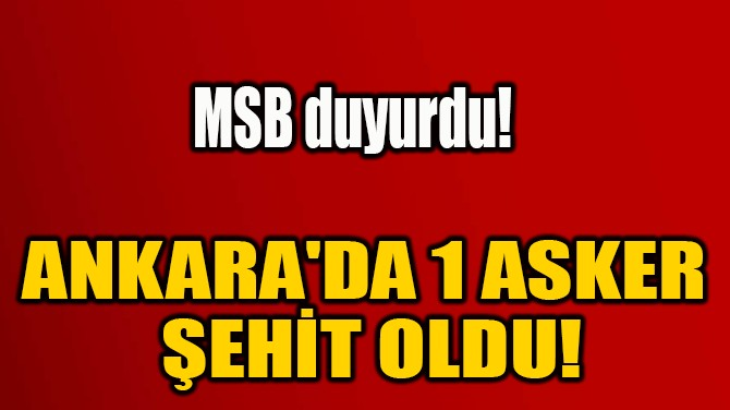 ANKARA'DA 1 ASKER  ŞEHİT OLDU!
