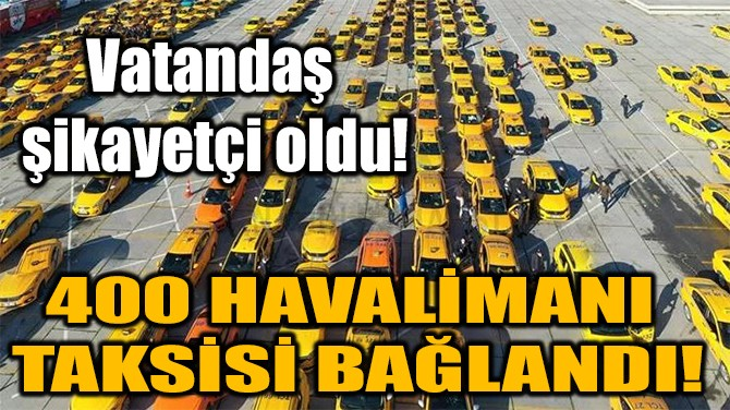 400 HAVALİMANI TAKSİSİ BAĞLANDI!