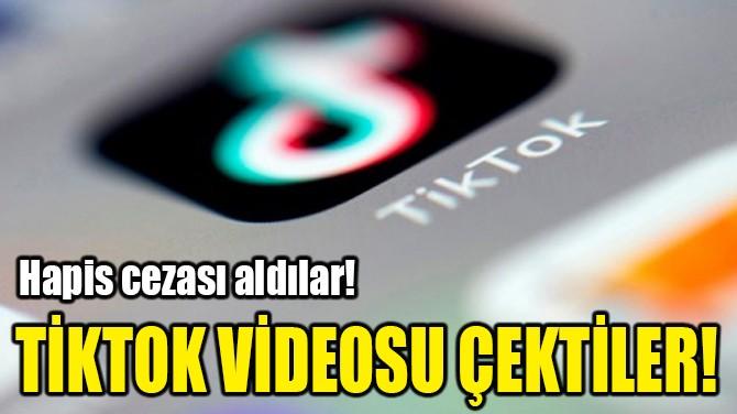 TİKTOK VİDEOSU ÇEKTİLER, HAPİS CEZASI ALDILAR!