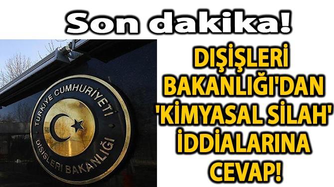 DIŞİŞLERİ BAKANLIĞI'DAN 'KİMYASAL SİLAH' İDDİALARINA CEVAP!