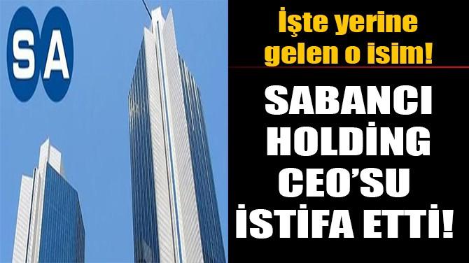 SABANCI HOLDİNG  CEO'SU İSTİFA ETTİ!