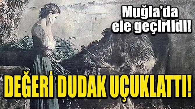 DEĞERİ DUDAK UÇAKLATTI!
