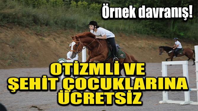 OTİZMLİ VE ŞEHİT ÇOCUKLARINA ÜCRETSİZ!