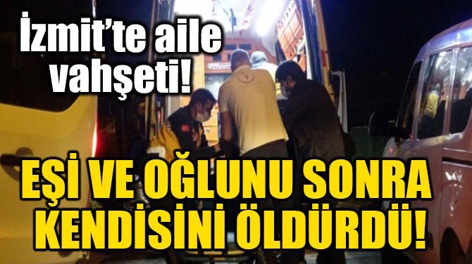 EŞİ VE OĞLUNU SONRA KENDİSİNİ ÖLDÜRDÜ!