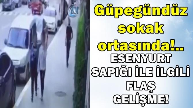 ESENYURT SAPIĞI İLE İLGİLİ FLAŞ GELİŞME! SOKAK ORTASINDA!..