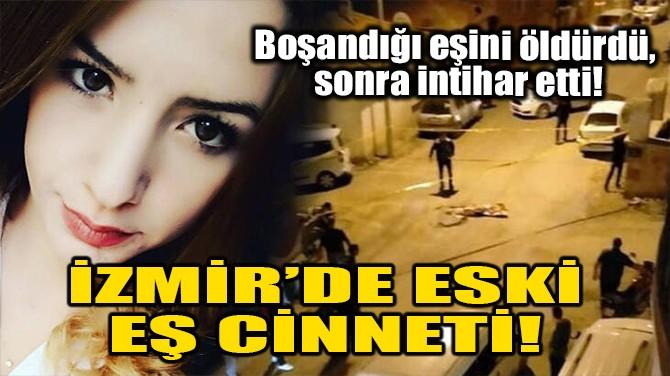 İZMİR'DE ESKİ EŞ CİNNETİ!