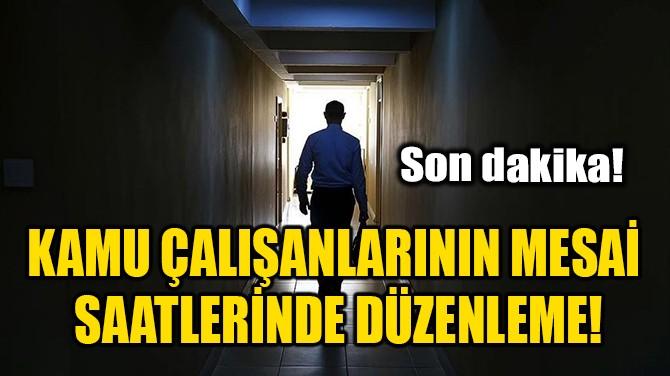 KAMU ÇALIŞANLARININ MESAİ SAATLERİNDE DÜZENLEME!