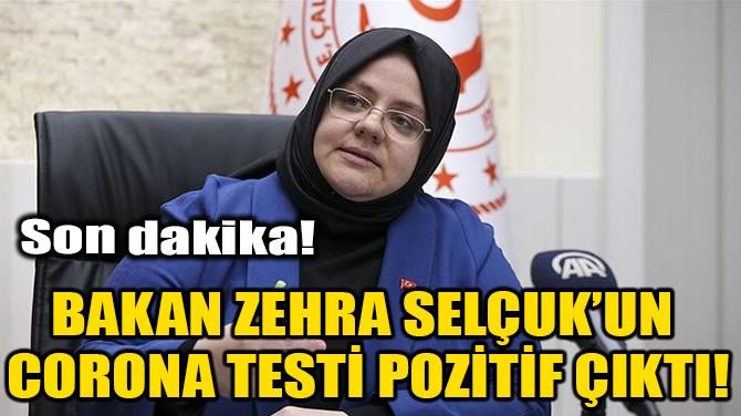 BAKAN ZEHRA SELÇUK'UN CORONA TESTİ POZİTİF ÇIKTI!