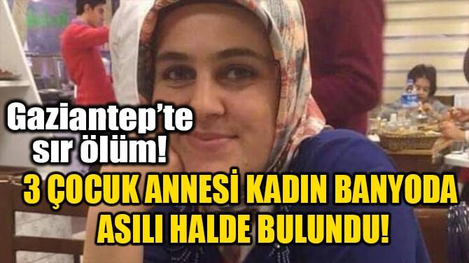 3 ÇOCUK ANNESİ KADIN BANYODA ASILI HALDE BULUNDU!
