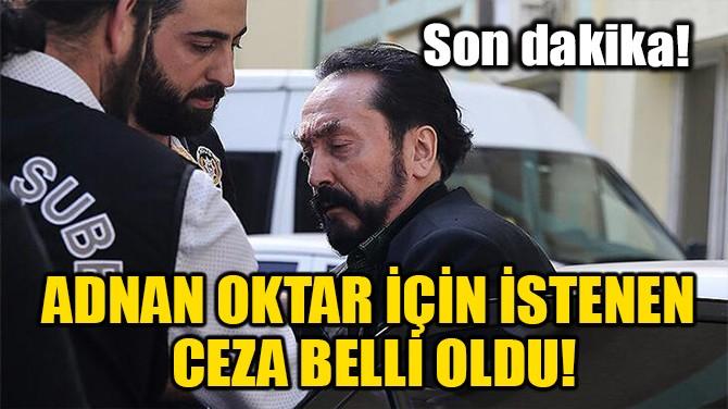 ADNAN OKTAR İÇİN İSTENEN CEZA BELLİ OLDU!