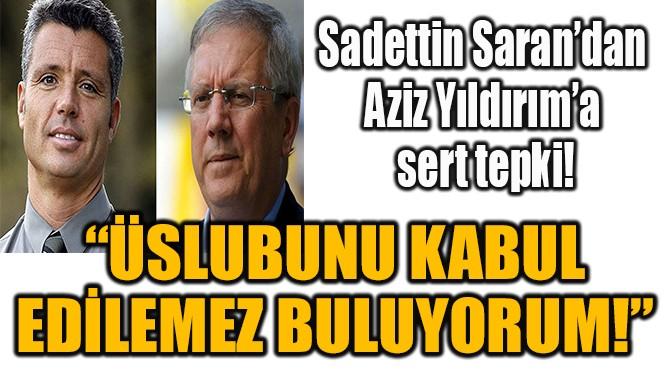 SADETTİN SARAN'DAN  AZİZ YILDIRIM'A SERT TEPKİ!