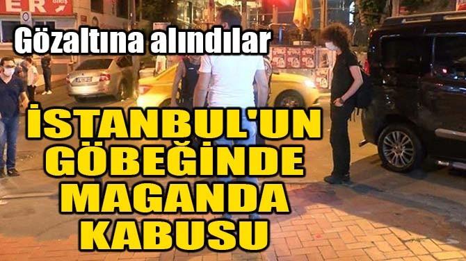 İSTANBUL'UN GÖBEĞİNDE MAGANDA KABUSU!