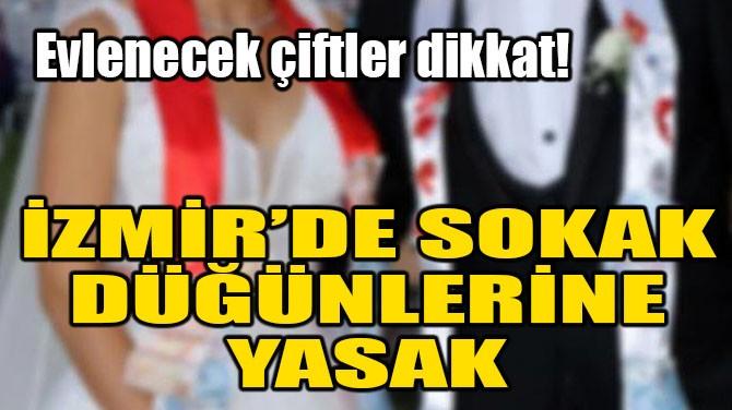 İZMİR'DE SOKAK DÜĞÜNLERİNE YASAK!