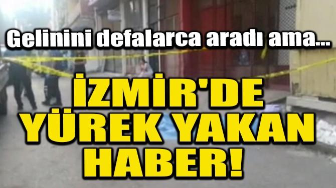 İZMİR'DE YÜREK YAKAN HABER!