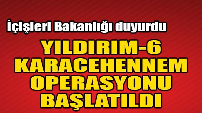 YILDIRIM-6 KARACEHENNEM OPERASYONU BAŞLATILDI