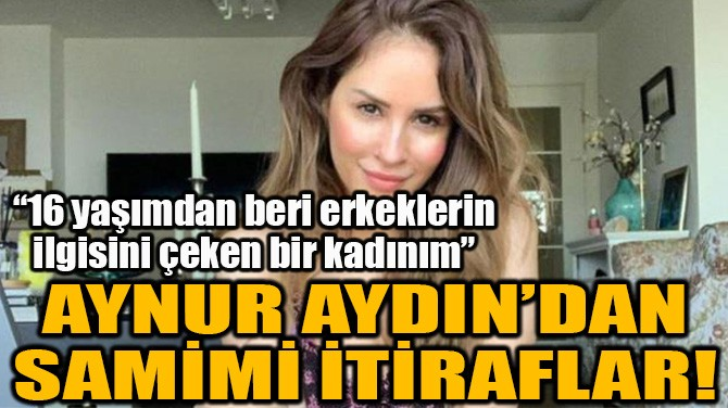 AYNUR AYDIN'DAN SAMİMİ İTİRAFLAR!