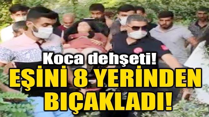 EŞİNİ 8 YERİNDEN BIÇAKLADI!