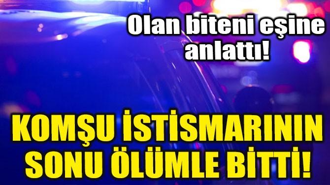 KOMŞU İSTİSMARININ SONU ÖLÜMLE BİTTİ!