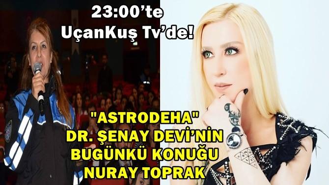 """""""ASTRODEHA"""" DR. ŞENAY DEVİ'NİN BUGÜNKÜ KONUĞU NURAY TOPRAK"""