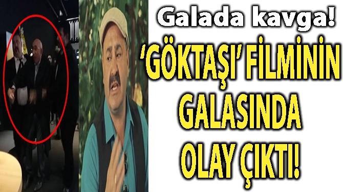 'GÖKTAŞI' FİLMİNİN GALASINDA OLAY ÇIKTI!