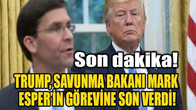 TRUMP, SAVUNMA BAKANI MARK ESPER'İN GÖREVİNE SON VERDİ!