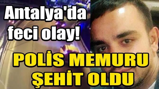 ANTALYA'DA FECİ OLAY! POLİS MEMURU ŞEHİT OLDU
