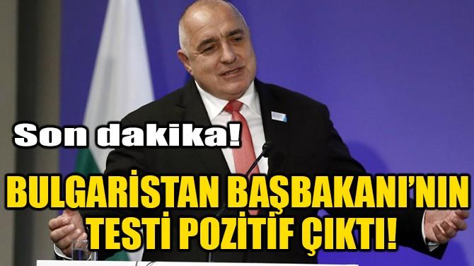 BULGARİSTAN BAŞBAKANI'NIN TESTİ POZİTİF ÇIKTI!