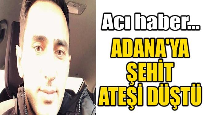 ADANA'YA ŞEHİT ATEŞİ DÜŞTÜ!