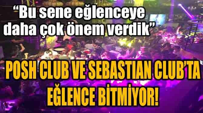 POSH CLUB VE SEBASTIAN CLUB'TA EĞLENCE BİTMİYOR!