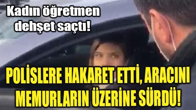 POLİSLERE HAKARET ETTİ, ARACINI MEMURLARIN ÜZERİNE SÜRDÜ!