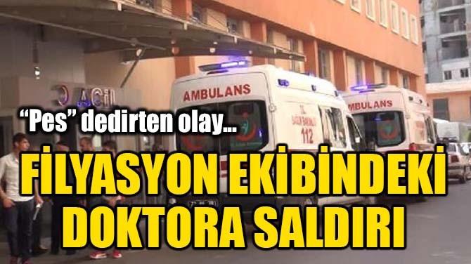 FİLYASYON EKİBİNDEKİ DOKTORA SALDIRI