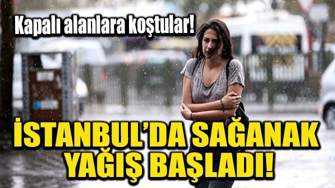 İSTANBUL'DA SAĞANAK YAĞIŞ BAŞLADI!