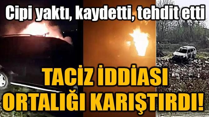 TACİZ İDDİASI ORTALIĞI KARIŞTIRDI!