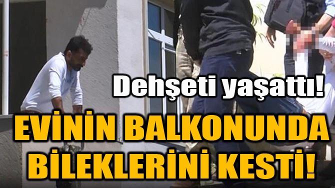 EVİNİN BALKONUNDA BİLEKLERİNİ KESTİ!