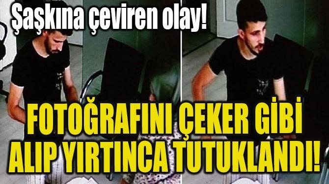FOTOĞRAFINI ÇEKER GİBİ ALIP YIRTINCA TUTUKLANDI!