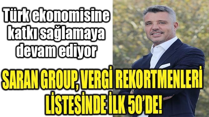 SARAN GROUP, VERGİ REKORTMENLERİ LİSTESİNDE İLK 50'DE!