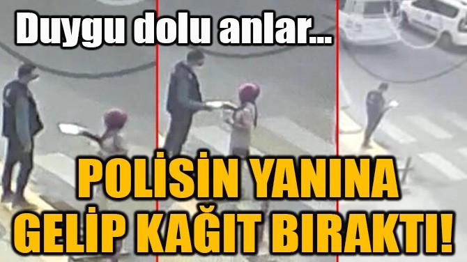 POLİSİN YANINA GELİP KAĞIT BIRAKTI!