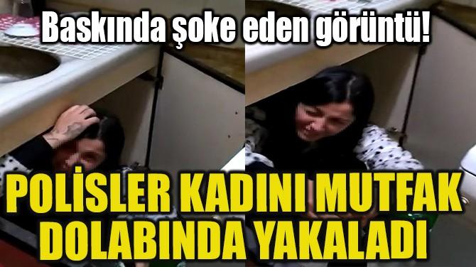 POLİSLER KADINI MUTFAK DOLABINDA YAKALADI