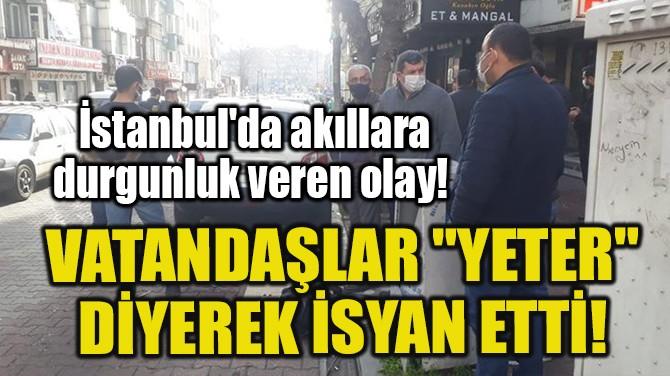 """VATANDAŞLAR """"YETER"""" DİYEREK İSYAN ETTİ!"""