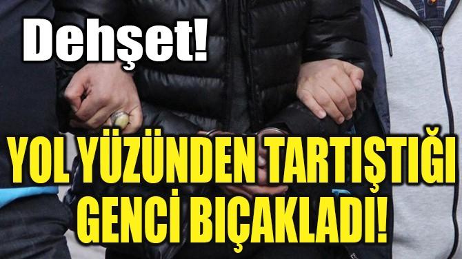 YOL YÜZÜNDEN TARTIŞTIĞI GENCİ BIÇAKLADI!