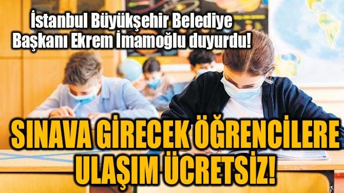 İSTANBUL'DA SINAVA GİRECEK ÖĞRENCİLERE ULAŞIM ÜCRETSİZ!