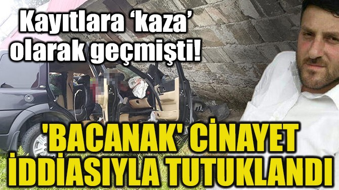 'BACANAK' CİNAYET İDDİASIYLA TUTUKLANDI