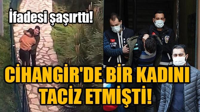 CİHANGİR'DE BİR KADINI TACİZ ETMİŞTİ!