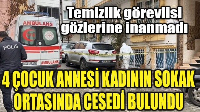 4 ÇOCUK ANNESİ KADININ SOKAK ORTASINDA CESEDİ BULUNDU...